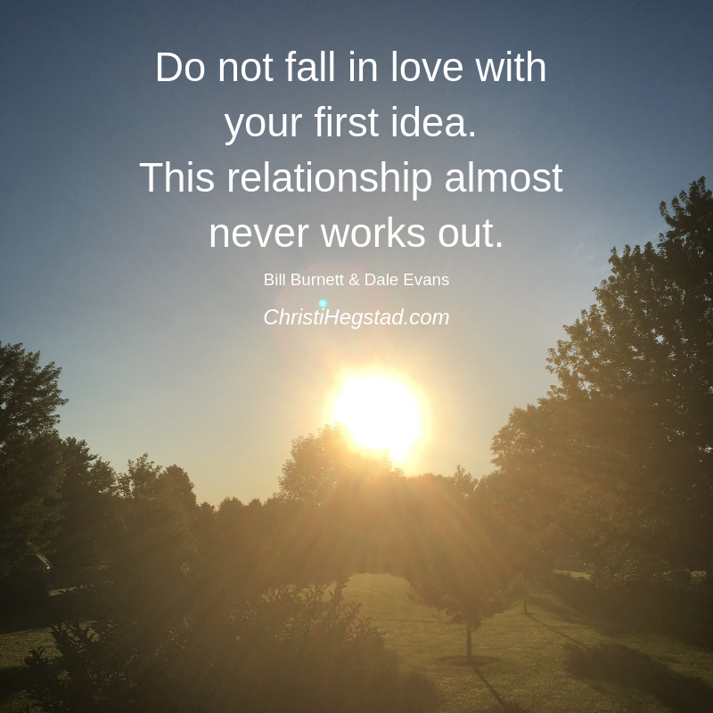 Do not fall in love with your first idea. This relationship almost never works out.
