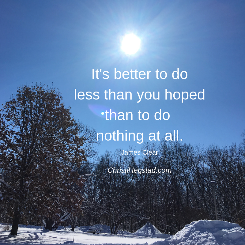 It's better to do less than you hoped than to do nothing at all.