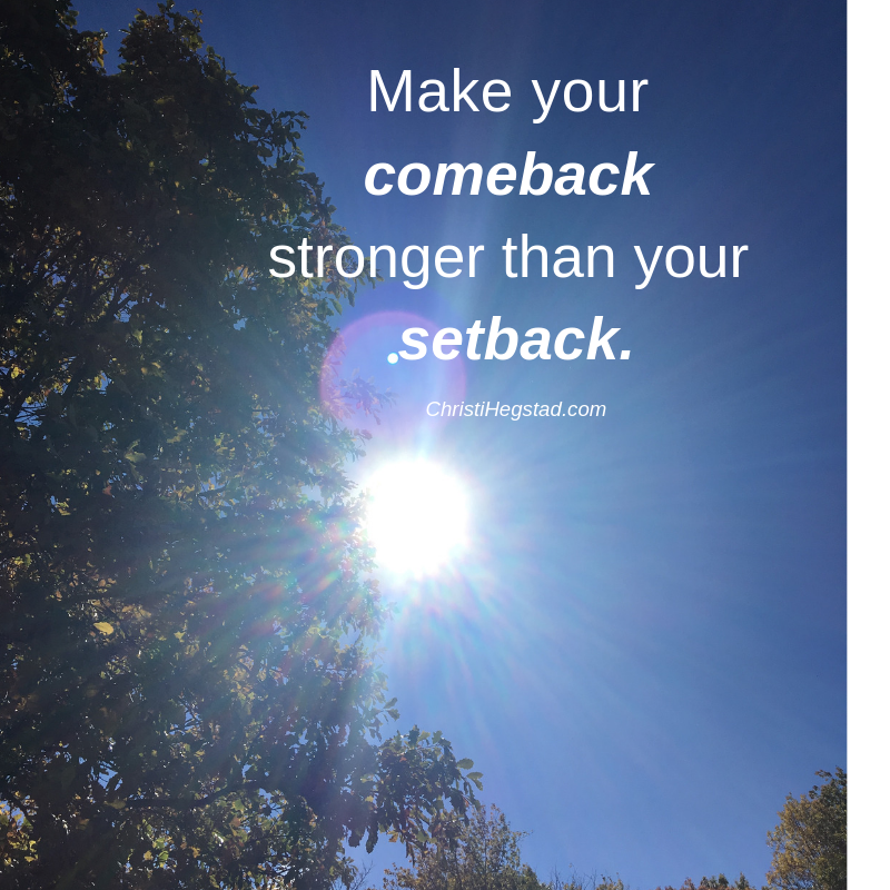Make your comeback stronger than your setback.