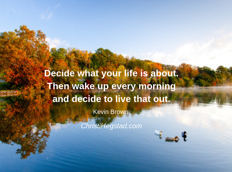 Decide what your life is about. Then wake up every morning and decide to live that out.