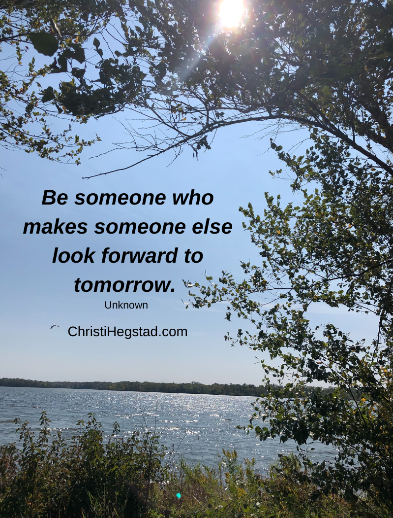 Be someone who makes someone else look forward to tomorrow.